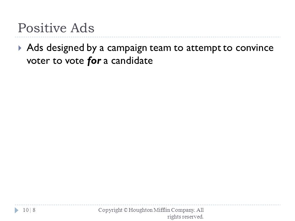 Positive Ads Ads designed by a campaign team to attempt to convince voter to vote for a candidate.