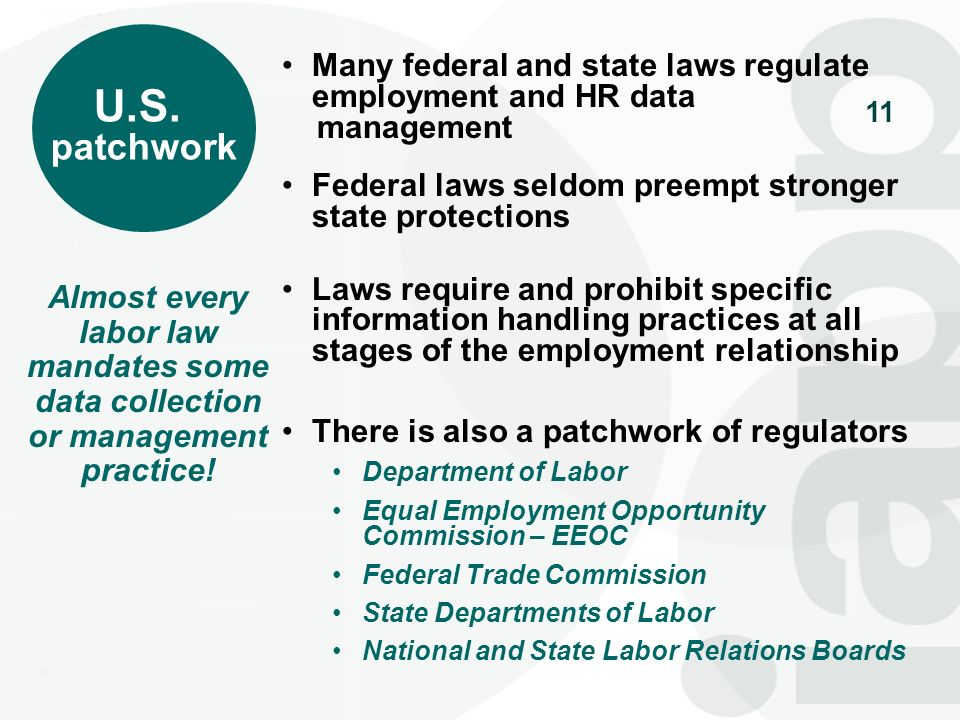 U.S. patchwork. Many federal and state laws regulate employment and HR data. management. Federal laws seldom preempt stronger state protections.