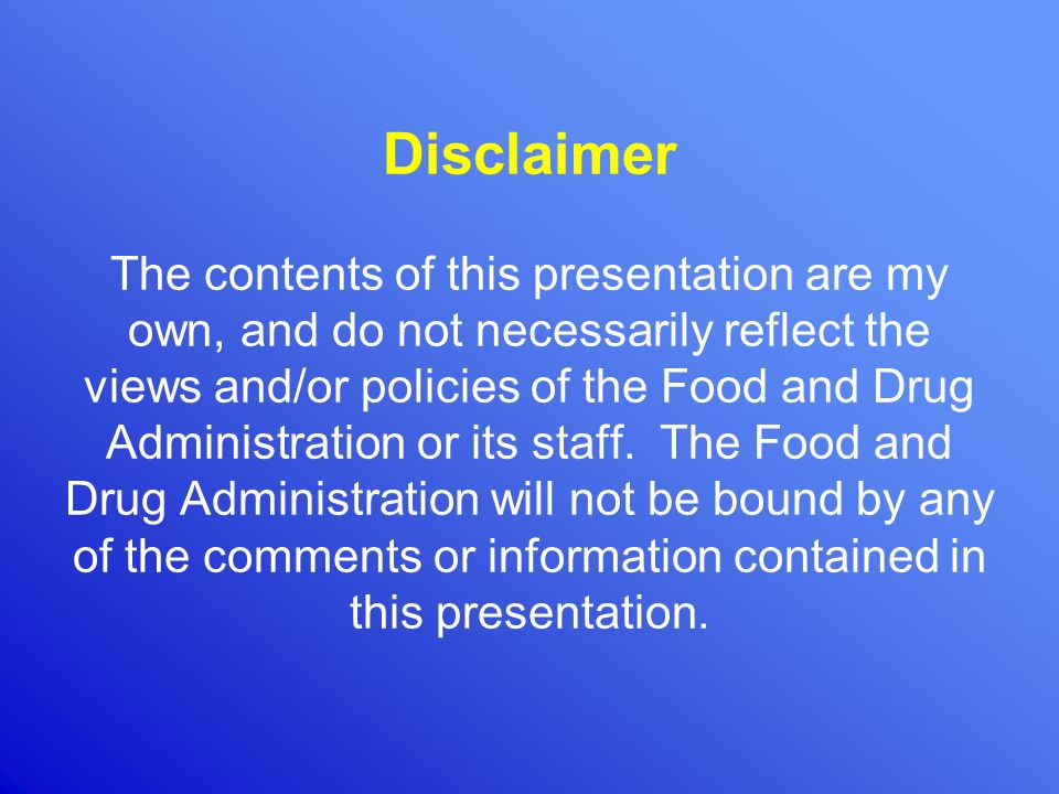 Disclaimer The contents of this presentation are my own, and do not necessarily reflect the views and/or policies of the Food and Drug Administration or its staff.