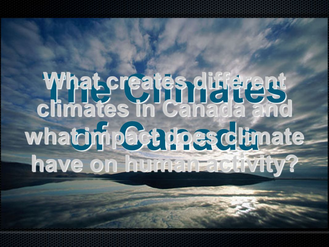What creates different climates in Canada and what impact does climate have on human activity