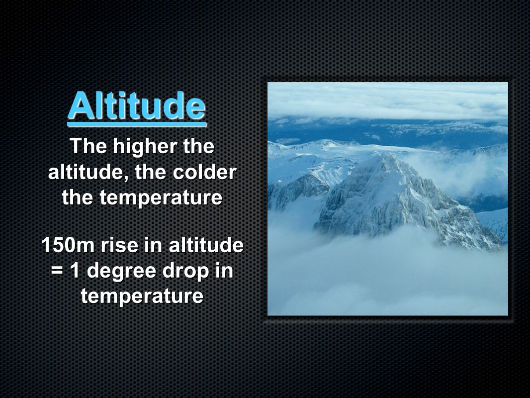 Altitude The higher the altitude, the colder the temperature