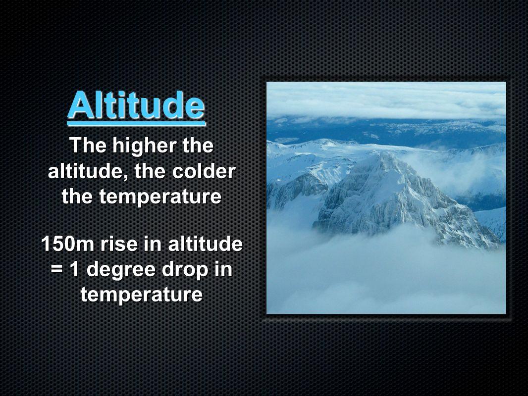 Altitude The higher the altitude, the colder the temperature