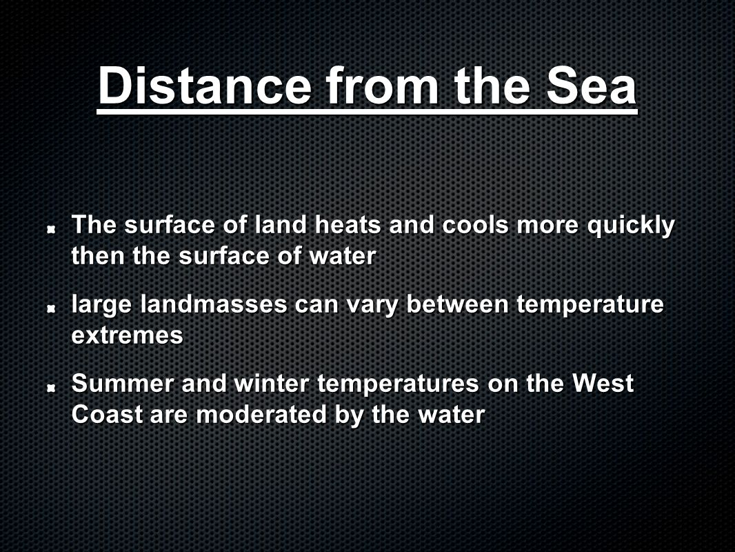 Distance from the Sea The surface of land heats and cools more quickly then the surface of water.