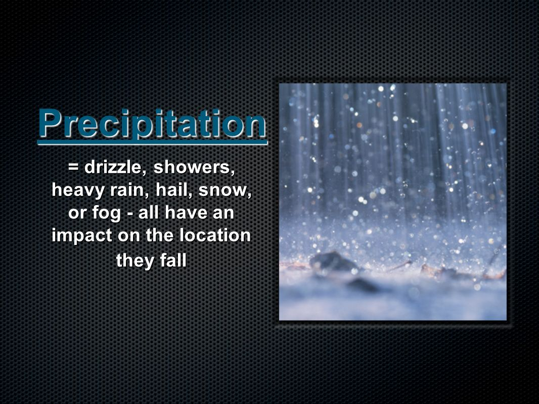 Precipitation = drizzle, showers, heavy rain, hail, snow, or fog - all have an impact on the location they fall.