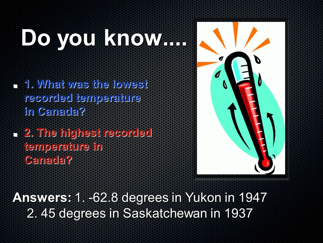 Do you know.... Answers: 1. -62.8 degrees in Yukon in 1947