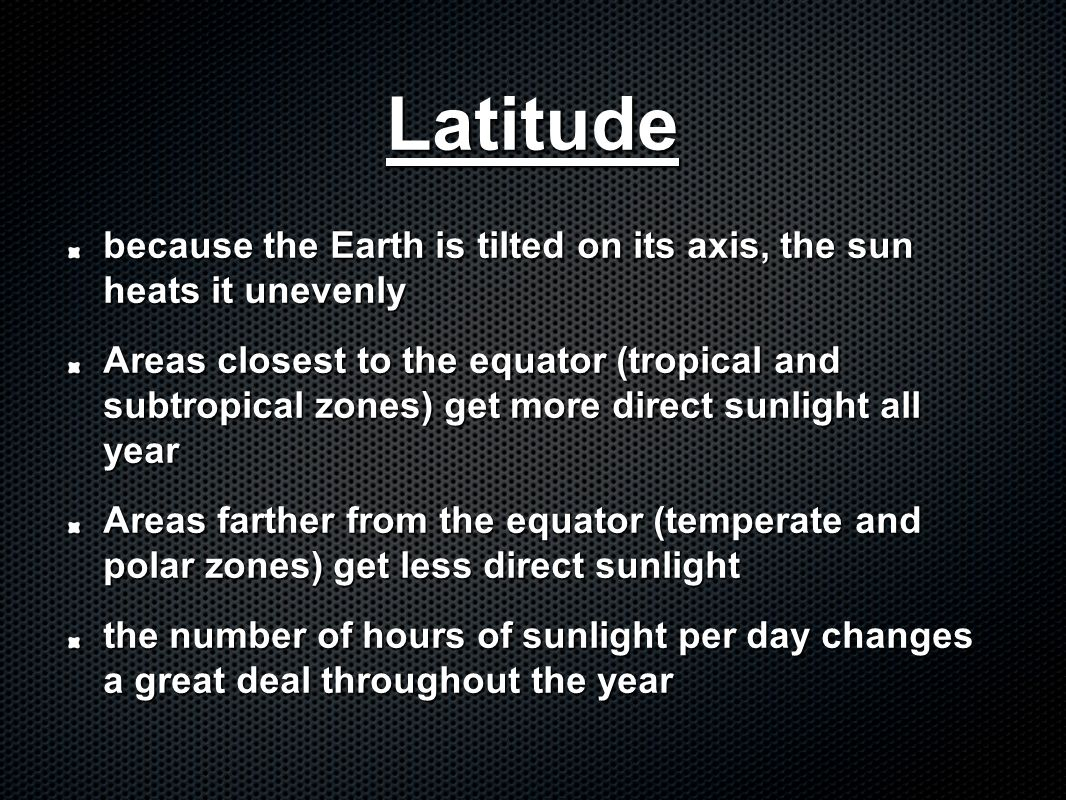 Latitude because the Earth is tilted on its axis, the sun heats it unevenly.