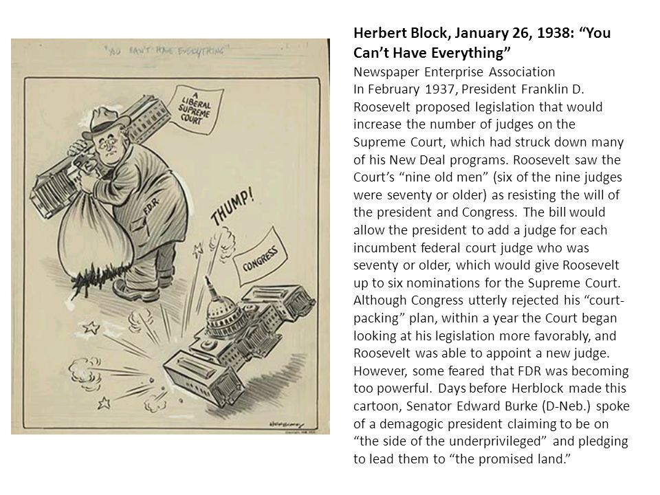 Herbert Block, January 26, 1938: You Can't Have Everything Newspaper Enterprise Association In February 1937, President Franklin D. Roosevelt proposed legislation that would increase the number of judges on the Supreme Court, which had struck down many of his New Deal programs. Roosevelt saw the Court's nine old men (six of the nine judges were seventy or older) as resisting the will of the president and Congress. The bill would allow the president to add a judge for each incumbent federal court judge who was seventy or older, which would give Roosevelt up to six nominations for the Supreme Court.
