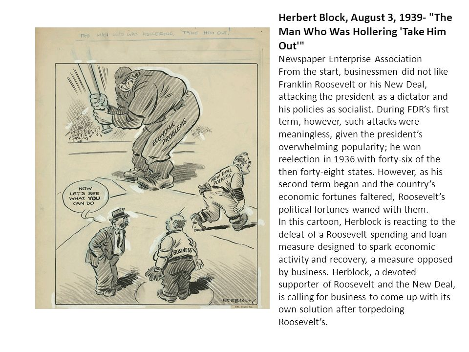 Herbert Block, August 3, 1939- The Man Who Was Hollering Take Him Out Newspaper Enterprise Association From the start, businessmen did not like Franklin Roosevelt or his New Deal, attacking the president as a dictator and his policies as socialist. During FDR's first term, however, such attacks were meaningless, given the president's overwhelming popularity; he won reelection in 1936 with forty-six of the then forty-eight states. However, as his second term began and the country's economic fortunes faltered, Roosevelt's political fortunes waned with them.