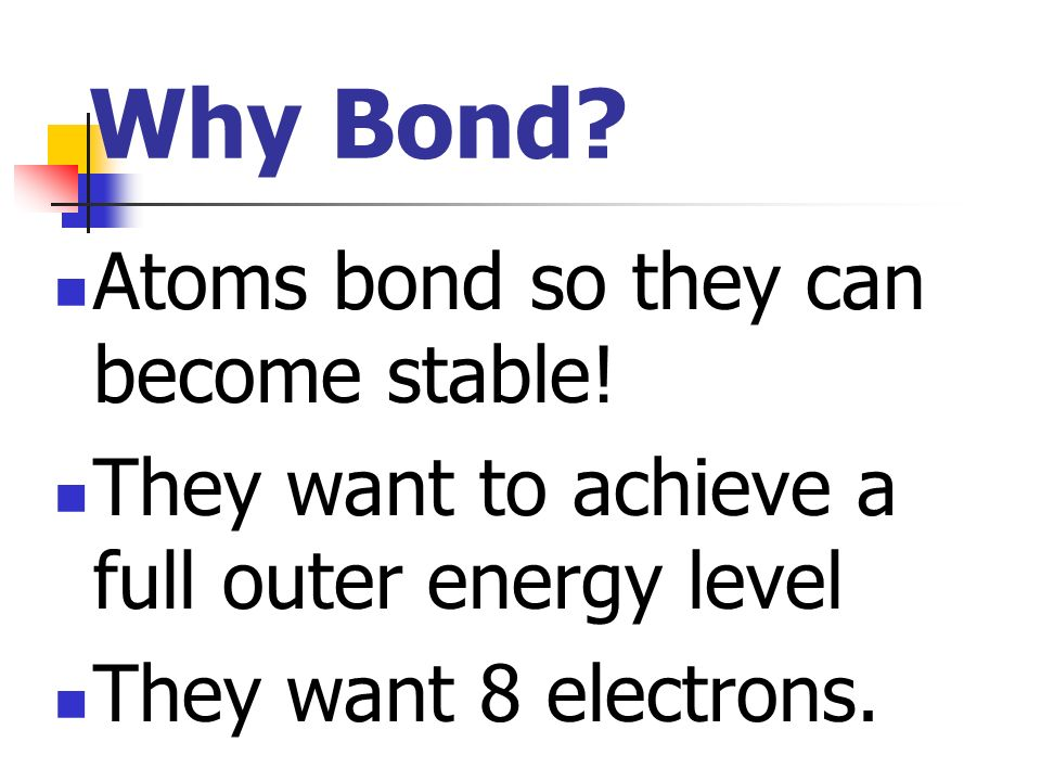 Why Bond Atoms bond so they can become stable!
