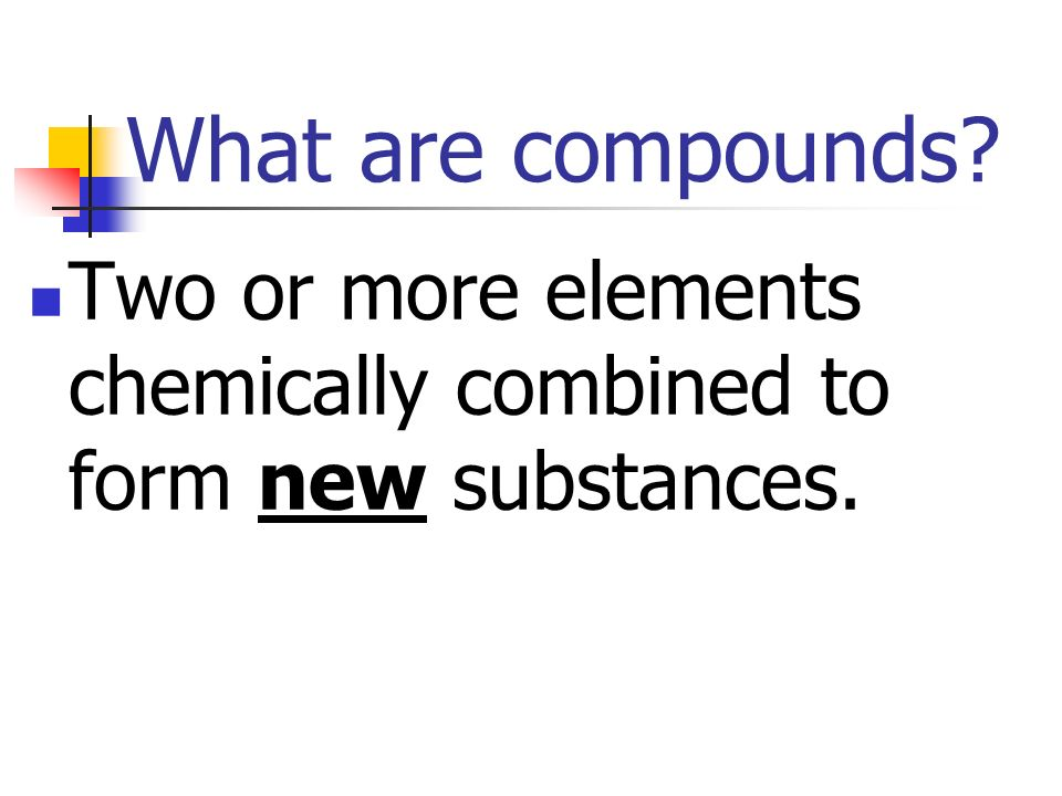What are compounds Two or more elements chemically combined to form new substances.