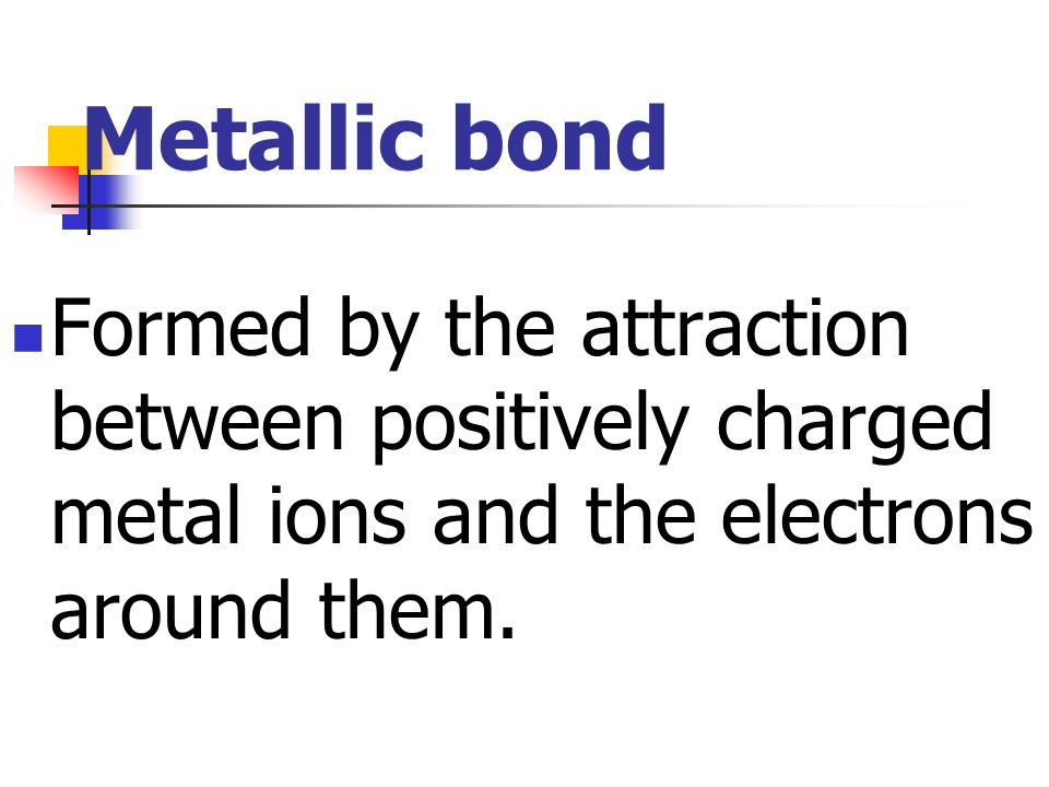 Metallic bond Formed by the attraction between positively charged metal ions and the electrons around them.