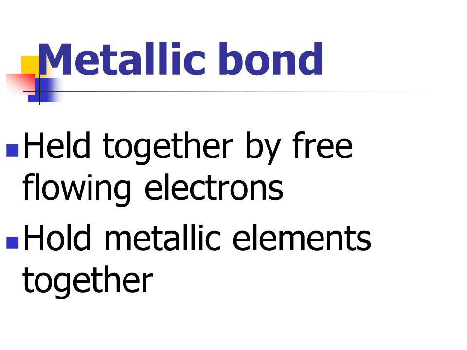 Metallic bond Held together by free flowing electrons
