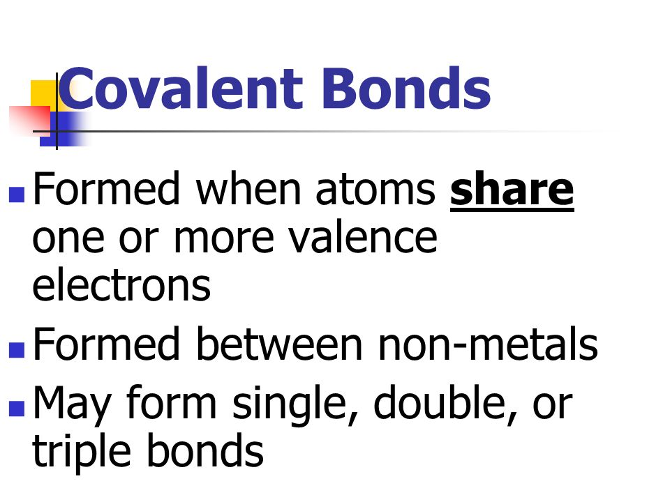 Covalent Bonds Formed when atoms share one or more valence electrons