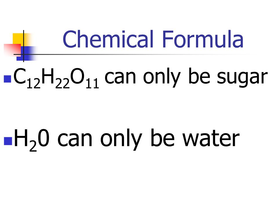 Chemical Formula C12H22O11 can only be sugar H20 can only be water