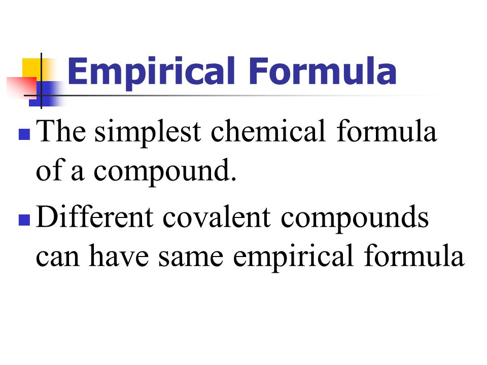 Empirical Formula The simplest chemical formula of a compound.