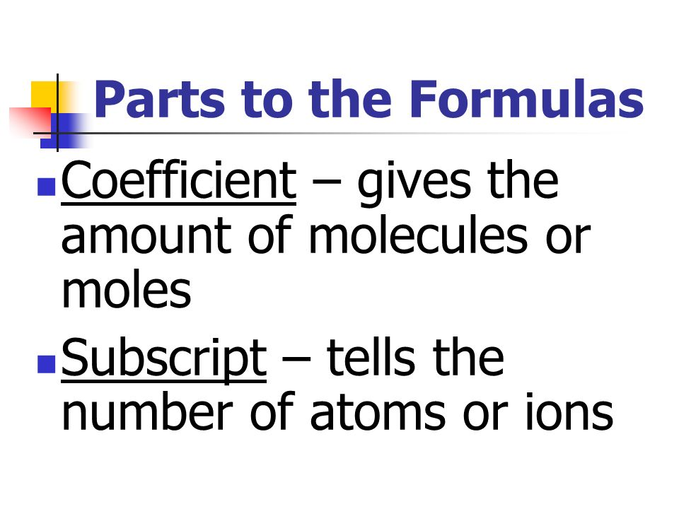 Parts to the Formulas Coefficient – gives the amount of molecules or moles.