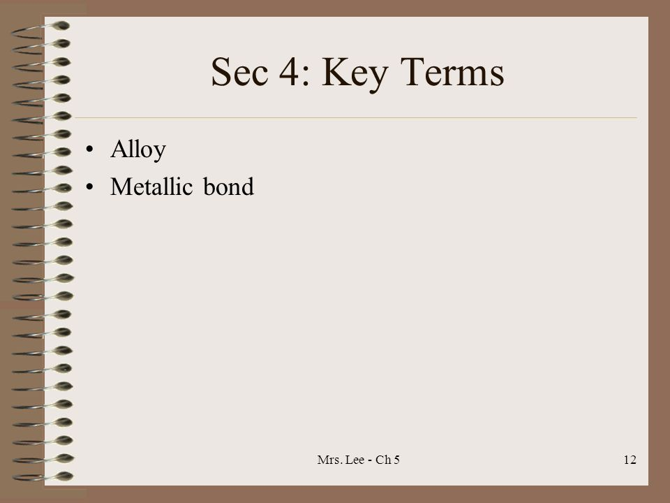 Sec 4: Key Terms Alloy Metallic bond Mrs. Lee - Ch 5