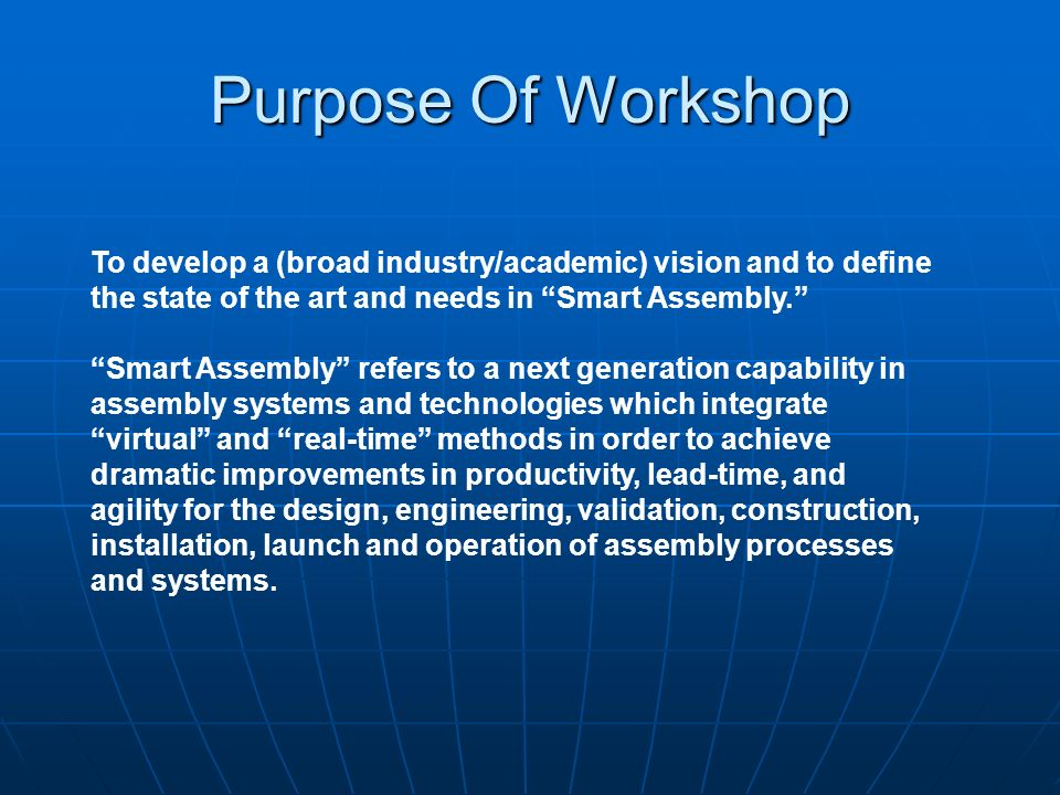 Purpose Of Workshop To develop a (broad industry/academic) vision and to define the state of the art and needs in Smart Assembly.