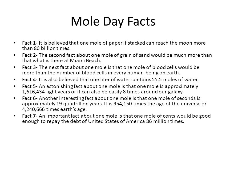 Mole Day Facts Fact 1- It is believed that one mole of paper if stacked can reach the moon more than 80 billion times.