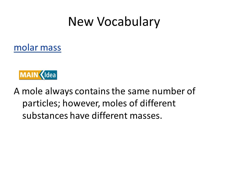New Vocabulary molar mass A mole always contains the same number of particles; however, moles of different substances have different masses.