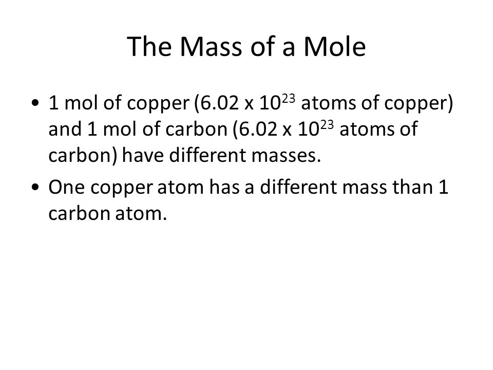 The Mass of a Mole 1 mol of copper (6.02 x 1023 atoms of copper) and 1 mol of carbon (6.02 x 1023 atoms of carbon) have different masses.