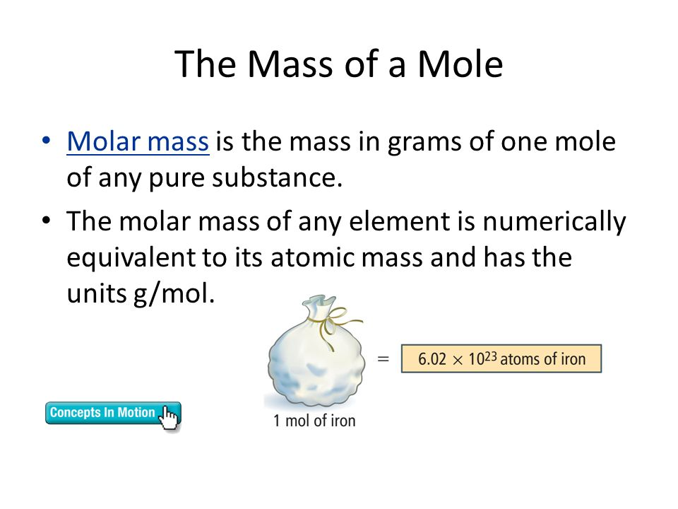 The Mass of a Mole Molar mass is the mass in grams of one mole of any pure substance.