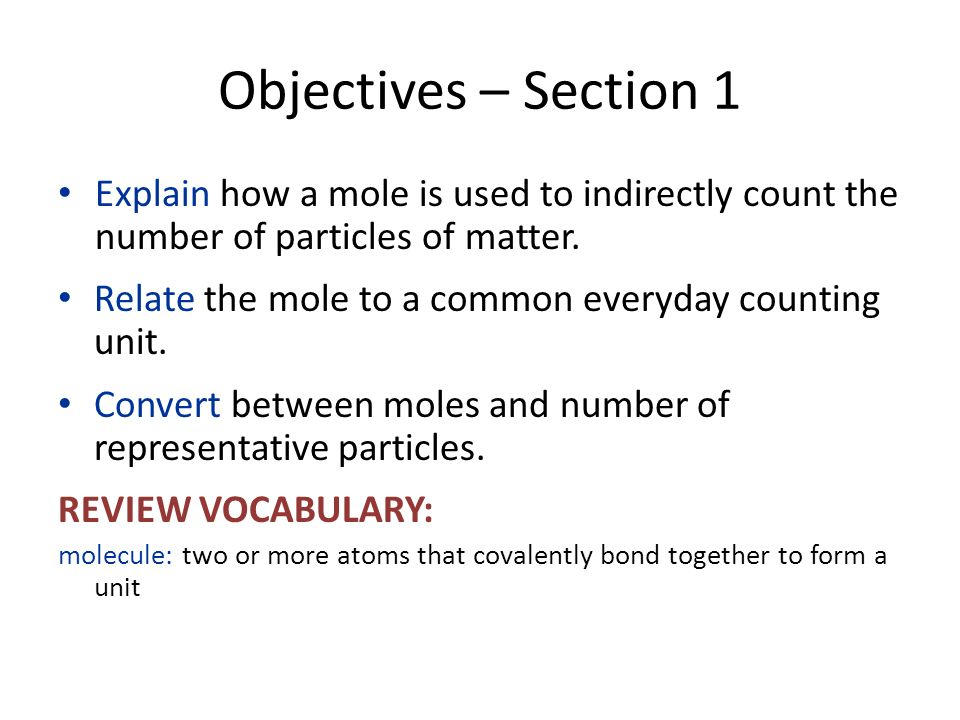 Objectives – Section 1 Explain how a mole is used to indirectly count the number of particles of matter.