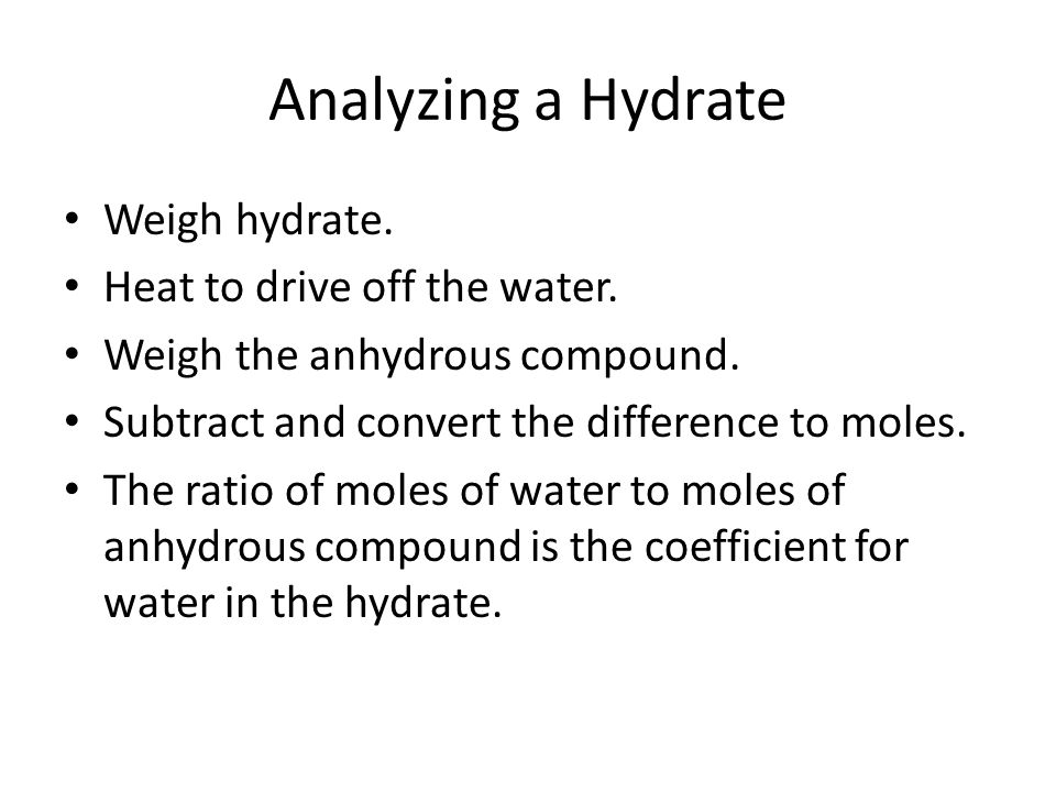Analyzing a Hydrate Weigh hydrate. Heat to drive off the water.