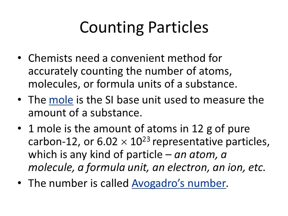 Counting Particles Chemists need a convenient method for accurately counting the number of atoms, molecules, or formula units of a substance.