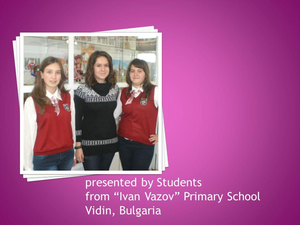 presented by Students from Ivan Vazov Primary School Vidin, Bulgaria