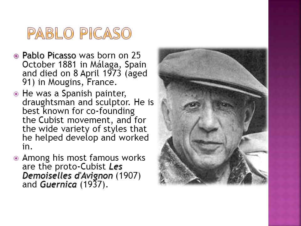 Pablo Picaso Pablo Picasso was born on 25 October 1881 in Málaga, Spain and died on 8 April 1973 (aged 91) in Mougins, France.