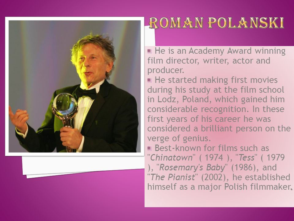Roman Polanski He is an Academy Award winning film director, writer, actor and producer.