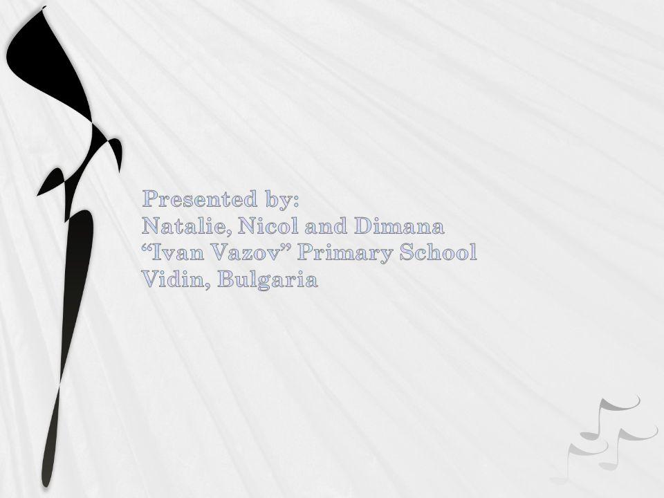 Presented by: Natalie, Nicol and Dimana Ivan Vazov Primary School Vidin, Bulgaria