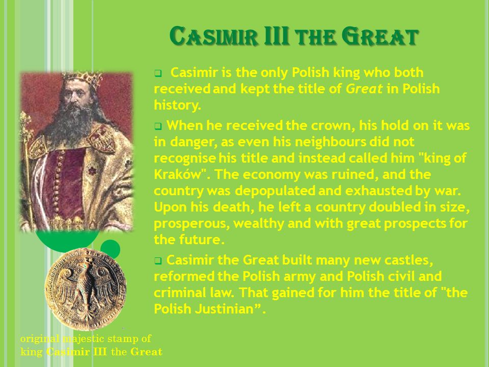 Casimir III the Great Casimir is the only Polish king who both received and kept the title of Great in Polish history.