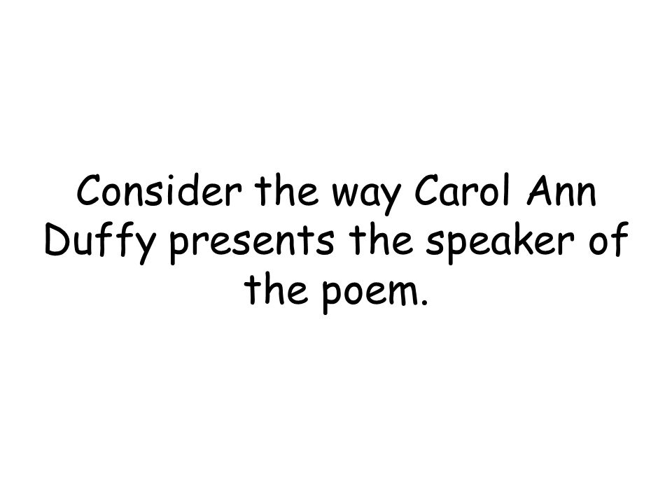 Consider the way Carol Ann Duffy presents the speaker of the poem.