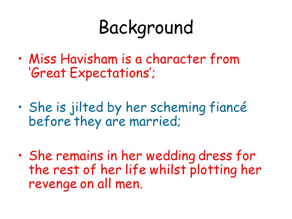 Background Miss Havisham is a character from 'Great Expectations';