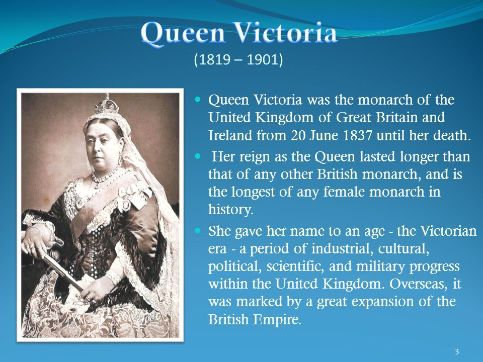 Queen Victoria (1819 – 1901) Queen Victoria was the monarch of the United Kingdom of Great Britain and Ireland from 20 June 1837 until her death.