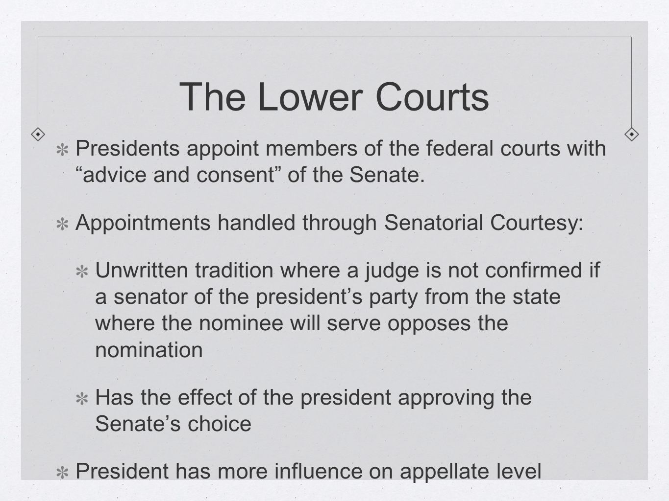 The Lower Courts Presidents appoint members of the federal courts with advice and consent of the Senate.