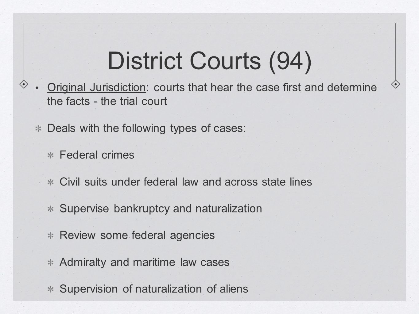 District Courts (94) Original Jurisdiction: courts that hear the case first and determine the facts - the trial court.