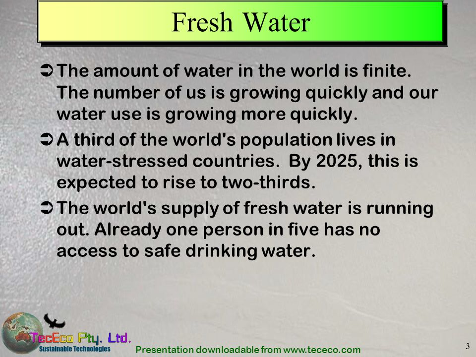 Fresh Water The amount of water in the world is finite. The number of us is growing quickly and our water use is growing more quickly.