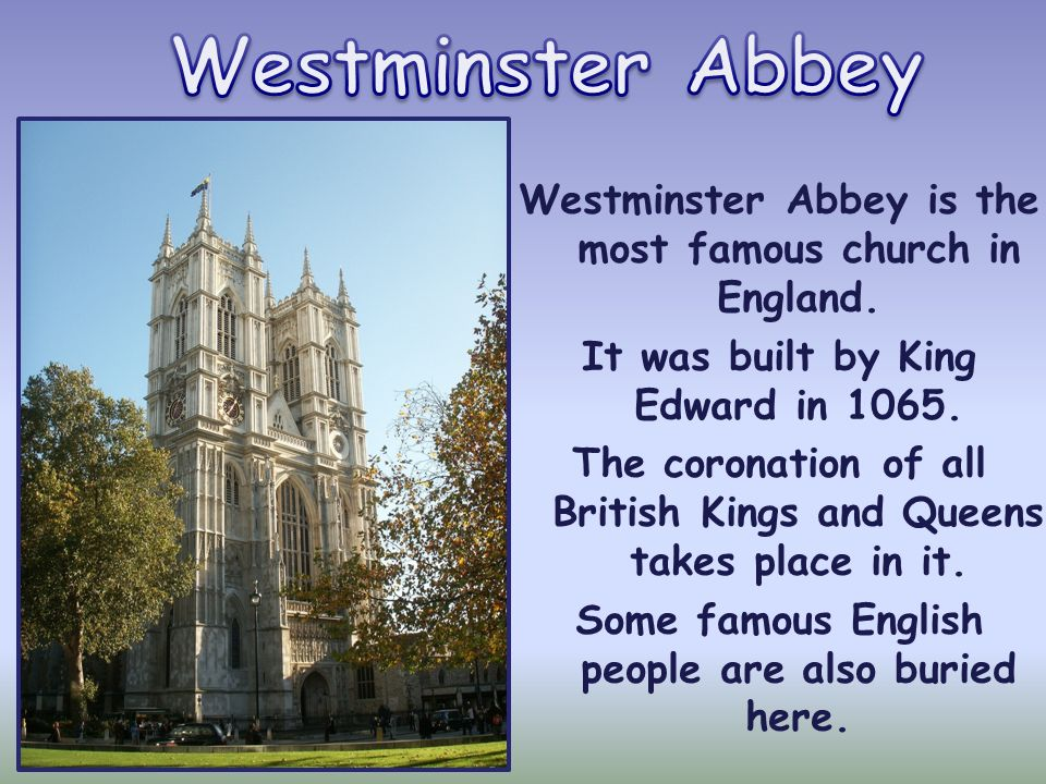 Westminster Abbey Westminster Abbey is the most famous church in England. It was built by King Edward in 1065.