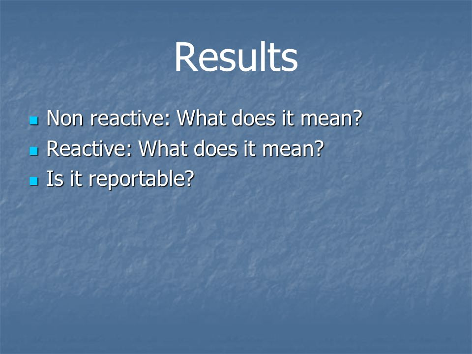 Results Non reactive: What does it mean Reactive: What does it mean