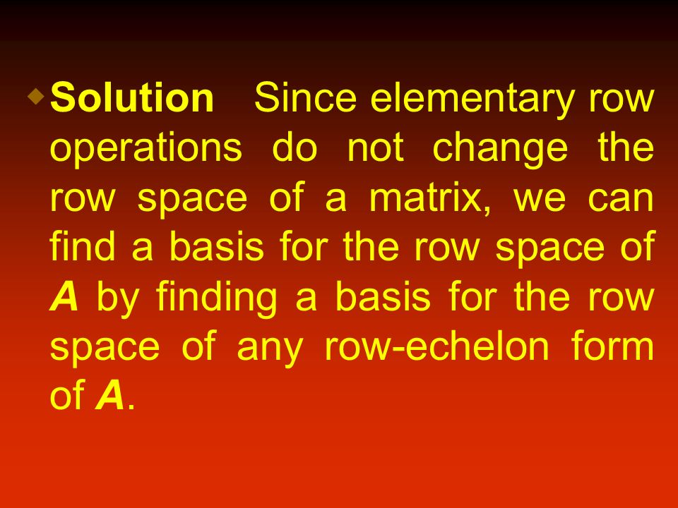Solution Since elementary row operations do not change the row space of a matrix, we can find a basis for the row space of A by finding a basis for the row space of any row-echelon form of A.
