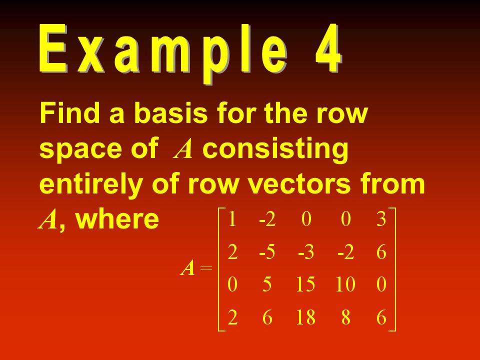 Example 4 Find a basis for the row space of A consisting entirely of row vectors from A, where