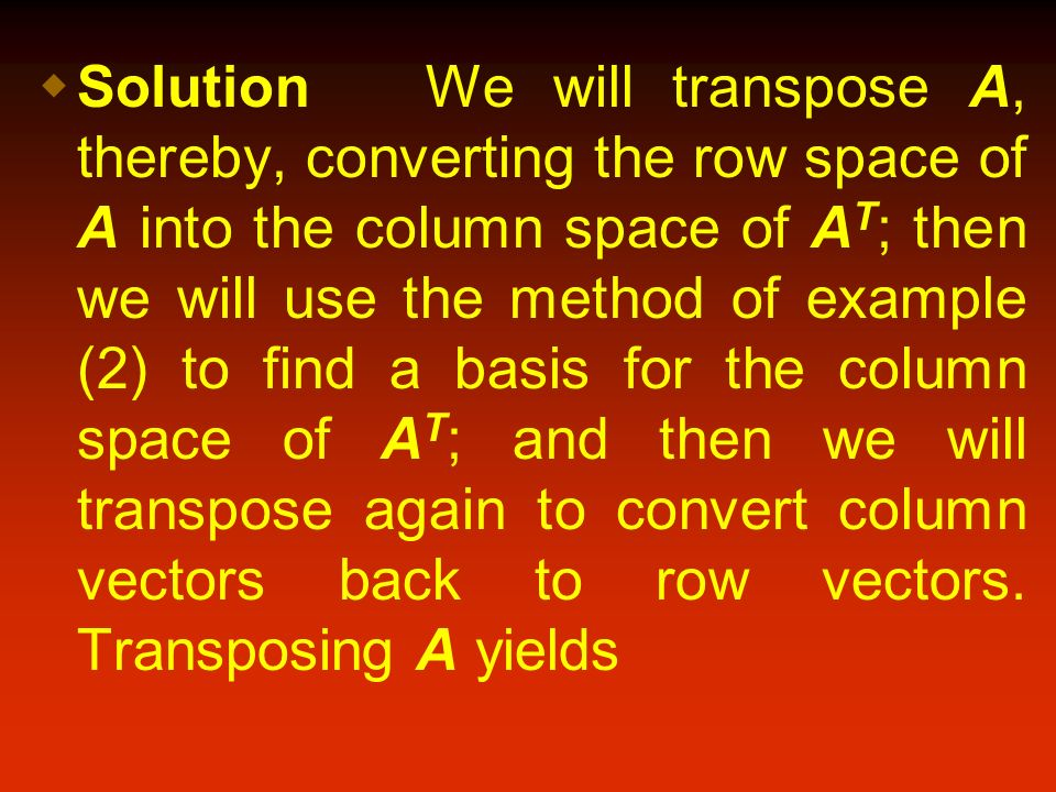 Solution We will transpose A, thereby, converting the row space of A into the column space of AT; then we will use the method of example (2) to find a basis for the column space of AT; and then we will transpose again to convert column vectors back to row vectors.