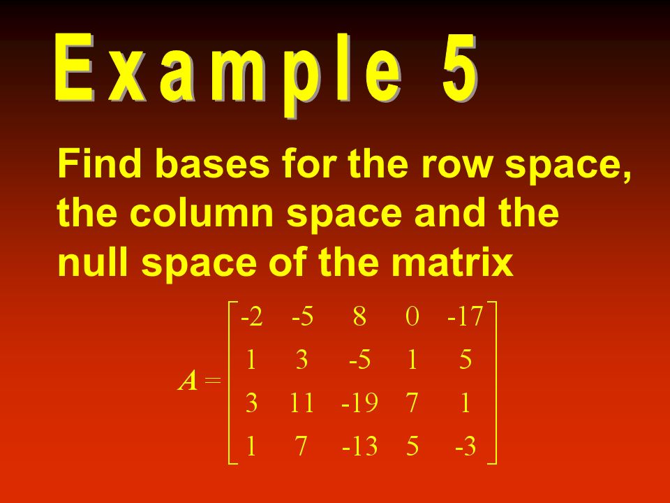 Example 5 Find bases for the row space, the column space and the null space of the matrix