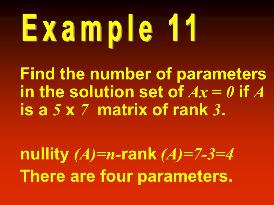 nullity (A)=n-rank (A)=7-3=4 There are four parameters.