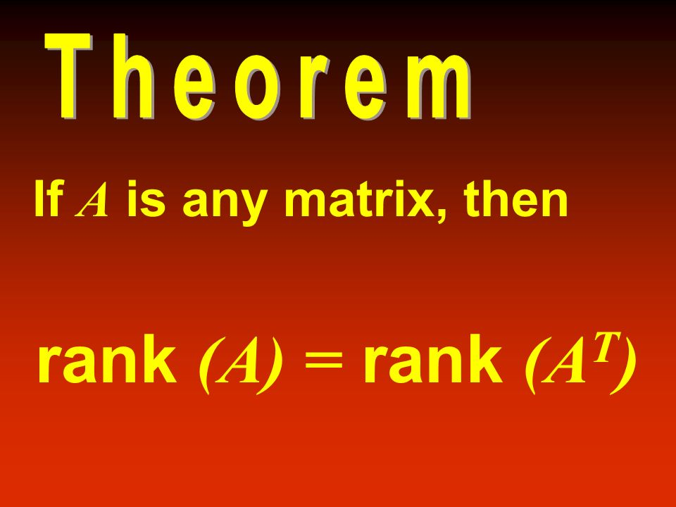 Theorem If A is any matrix, then rank (A) = rank (AT)