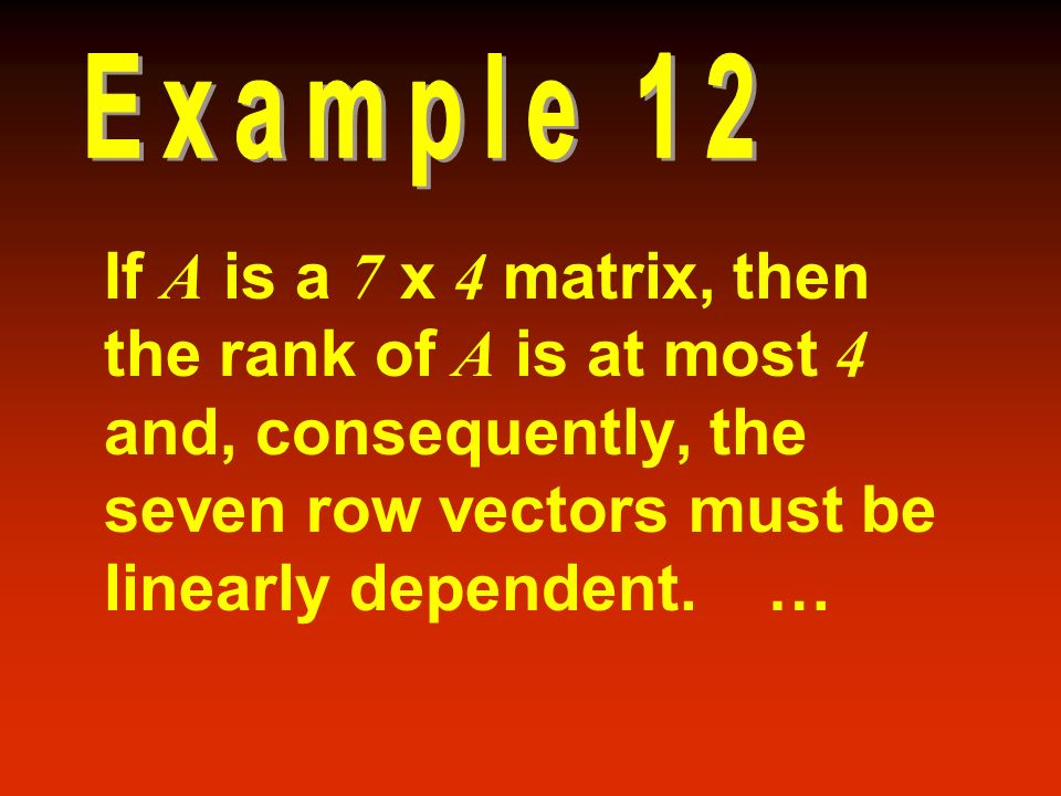 Example 12 If A is a 7 x 4 matrix, then the rank of A is at most 4 and, consequently, the seven row vectors must be linearly dependent.