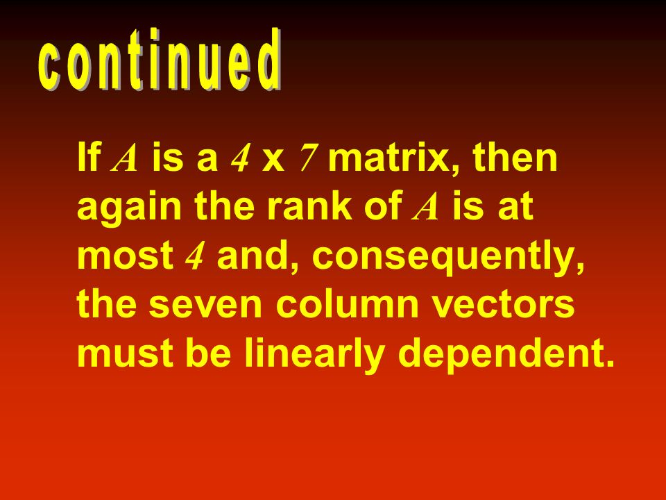 continued If A is a 4 x 7 matrix, then again the rank of A is at most 4 and, consequently, the seven column vectors must be linearly dependent.